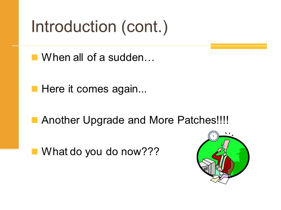 Introduction (cont.) When all of a sudden… Here it comes again... Another Upgrade and More Patches!!!! What do you do now???
