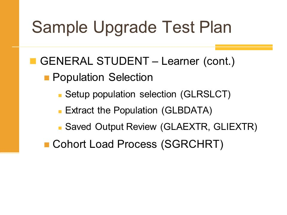 Sample Upgrade Test Plan GENERAL STUDENT – Learner (cont.) Population Selection Setup population selection (GLRSLCT) Extract the Population (GLBDATA)