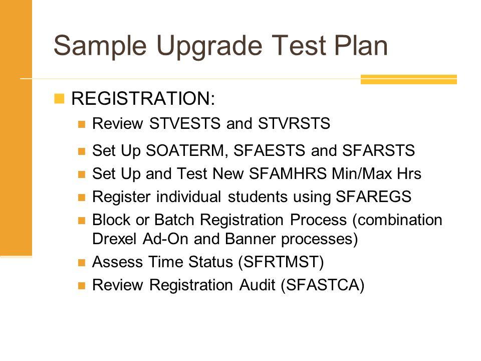 Sample Upgrade Test Plan REGISTRATION: Review STVESTS and STVRSTS Set Up SOATERM, SFAESTS and SFARSTS Set Up and Test New SFAMHRS Min/Max Hrs Register