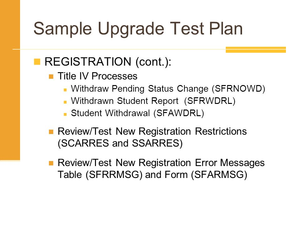 Sample Upgrade Test Plan REGISTRATION (cont.): Title IV Processes Withdraw Pending Status Change (SFRNOWD) Withdrawn Student Report (SFRWDRL) Student