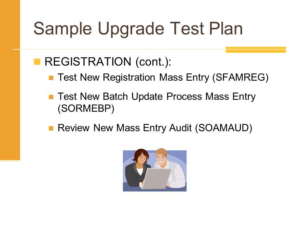 Sample Upgrade Test Plan REGISTRATION (cont.): Test New Registration Mass Entry (SFAMREG) Test New Batch Update Process Mass Entry (SORMEBP) Review Ne