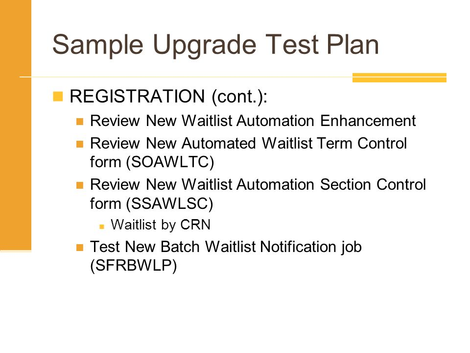 Sample Upgrade Test Plan REGISTRATION (cont.): Review New Waitlist Automation Enhancement Review New Automated Waitlist Term Control form (SOAWLTC) Re