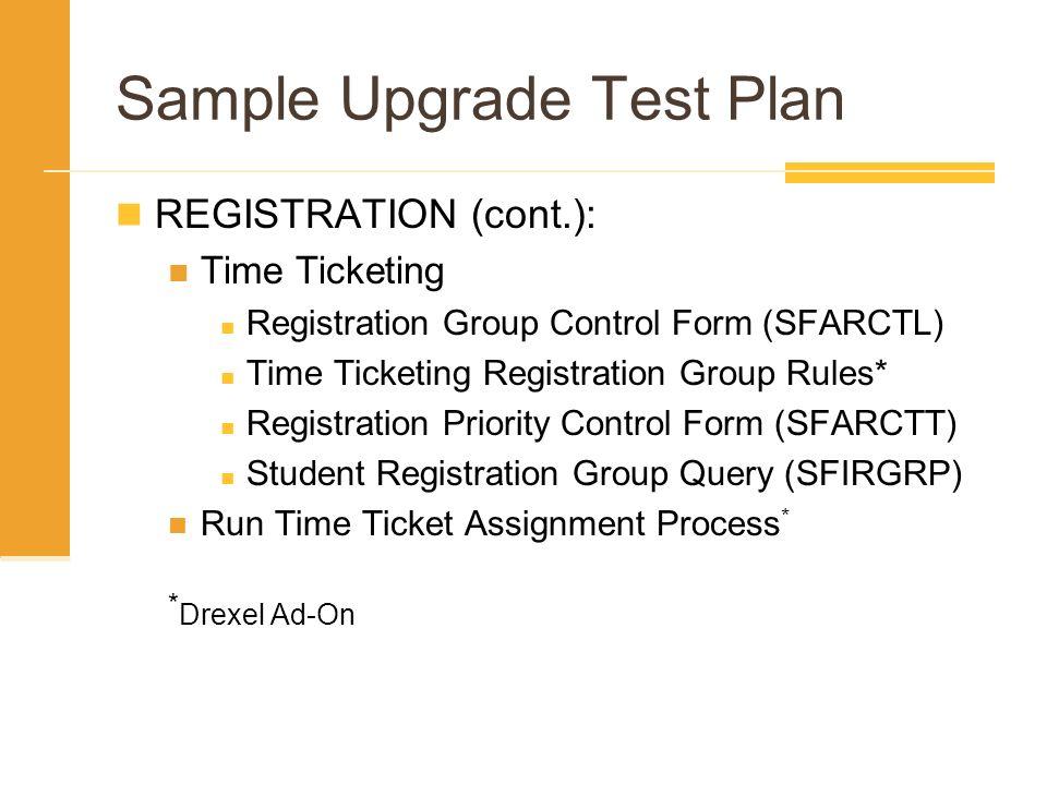 Sample Upgrade Test Plan REGISTRATION (cont.): Time Ticketing Registration Group Control Form (SFARCTL) Time Ticketing Registration Group Rules* Regis