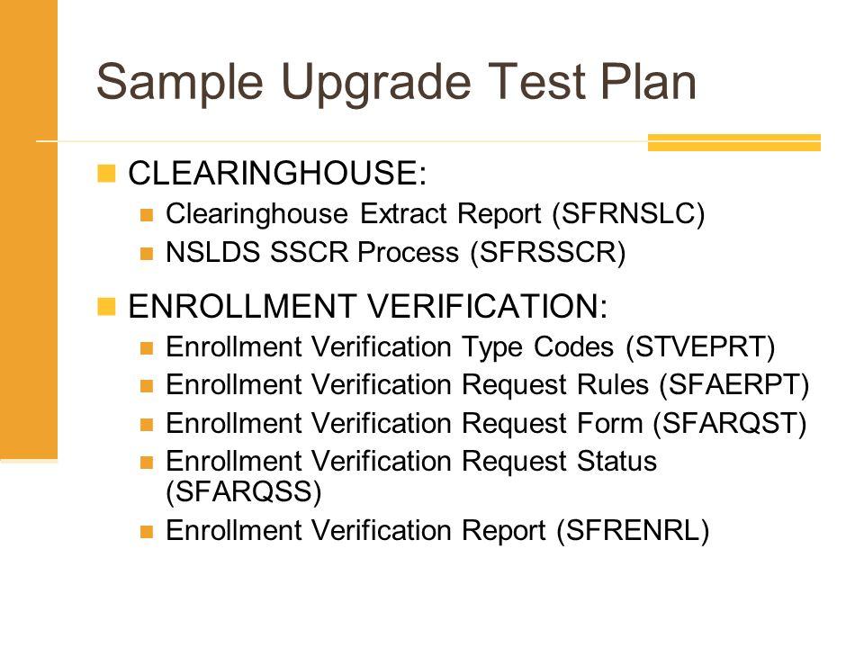 Sample Upgrade Test Plan CLEARINGHOUSE: Clearinghouse Extract Report (SFRNSLC) NSLDS SSCR Process (SFRSSCR) ENROLLMENT VERIFICATION: Enrollment Verifi