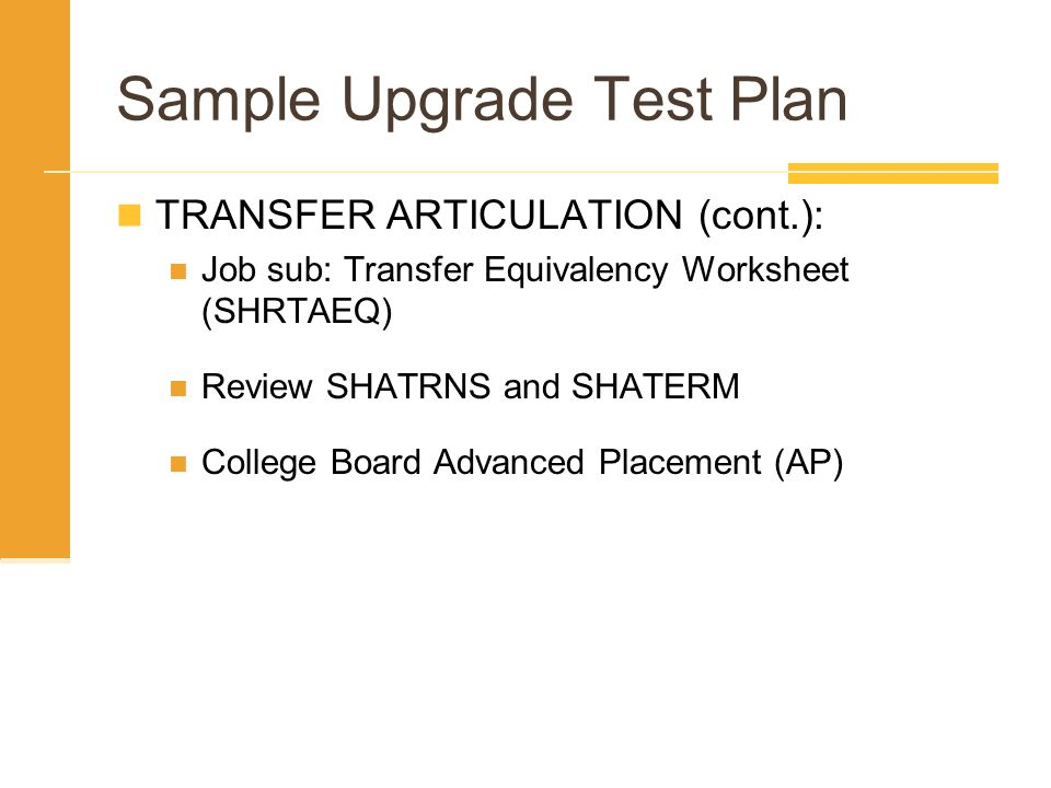 Sample Upgrade Test Plan TRANSFER ARTICULATION (cont.): Job sub: Transfer Equivalency Worksheet (SHRTAEQ) Review SHATRNS and SHATERM College Board Adv