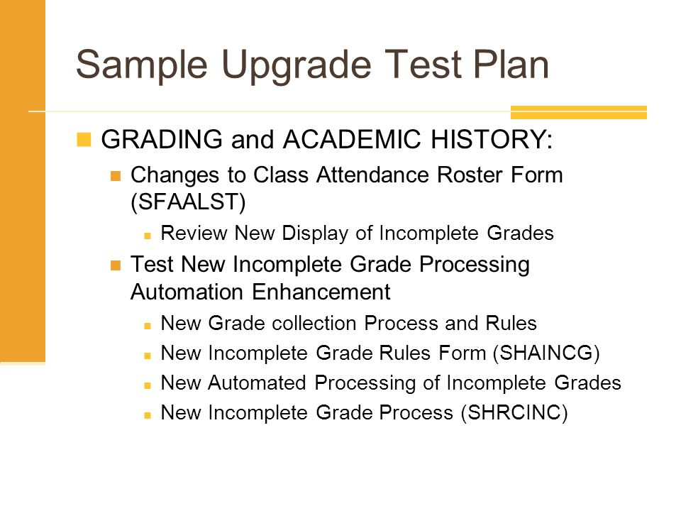Sample Upgrade Test Plan GRADING and ACADEMIC HISTORY: Changes to Class Attendance Roster Form (SFAALST) Review New Display of Incomplete Grades Test