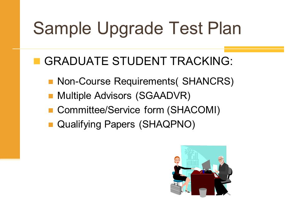 Sample Upgrade Test Plan GRADUATE STUDENT TRACKING: Non-Course Requirements( SHANCRS) Multiple Advisors (SGAADVR) Committee/Service form (SHACOMI) Qua