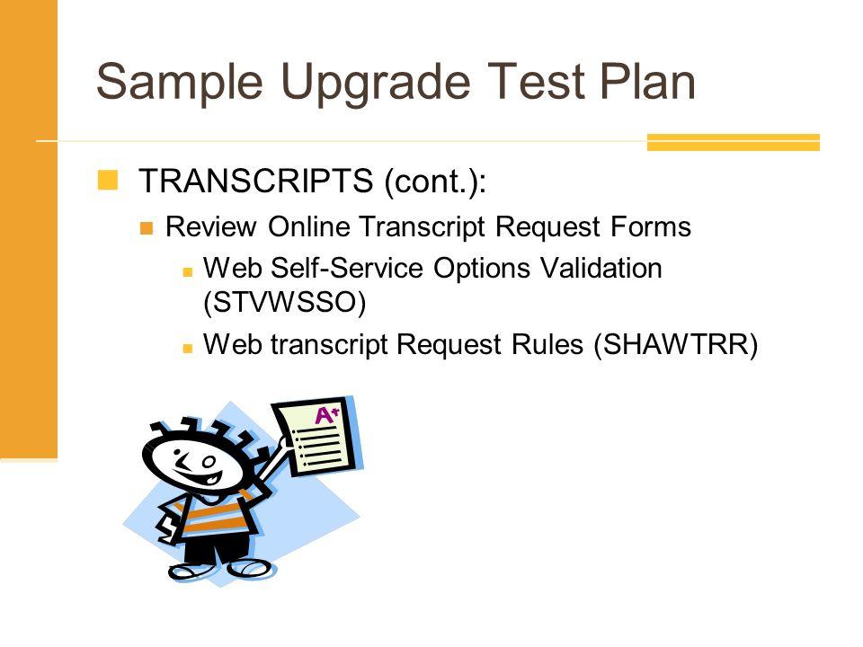 Sample Upgrade Test Plan TRANSCRIPTS (cont.): Review Online Transcript Request Forms Web Self-Service Options Validation (STVWSSO) Web transcript Requ