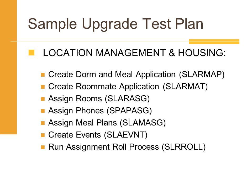 Sample Upgrade Test Plan LOCATION MANAGEMENT & HOUSING: Create Dorm and Meal Application (SLARMAP) Create Roommate Application (SLARMAT) Assign Rooms