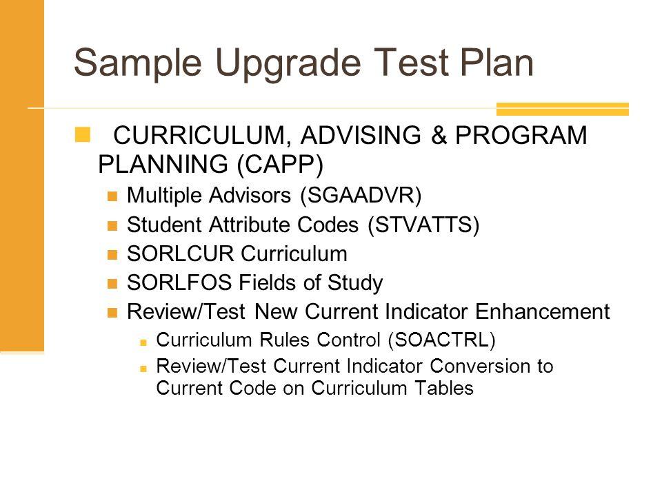 Sample Upgrade Test Plan CURRICULUM, ADVISING & PROGRAM PLANNING (CAPP) Multiple Advisors (SGAADVR) Student Attribute Codes (STVATTS) SORLCUR Curricul