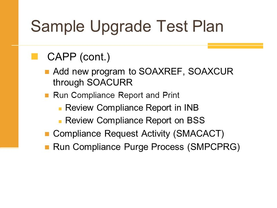 Sample Upgrade Test Plan CAPP (cont.) Add new program to SOAXREF, SOAXCUR through SOACURR Run Compliance Report and Print Review Compliance Report in