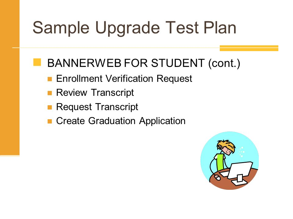 Sample Upgrade Test Plan BANNERWEB FOR STUDENT (cont.) Enrollment Verification Request Review Transcript Request Transcript Create Graduation Applicat