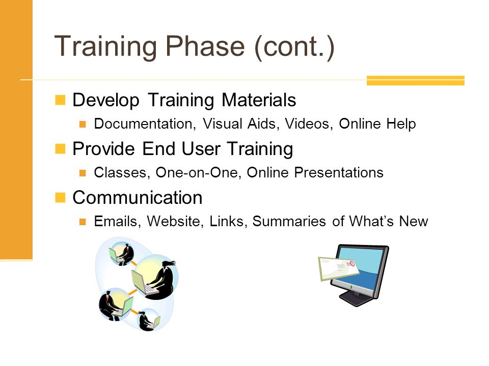 Training Phase (cont.) Develop Training Materials Documentation, Visual Aids, Videos, Online Help Provide End User Training Classes, One-on-One, Onlin