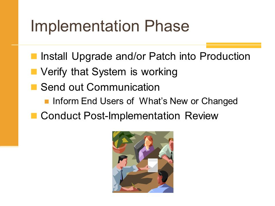 Implementation Phase Install Upgrade and/or Patch into Production Verify that System is working Send out Communication Inform End Users of Whats New o