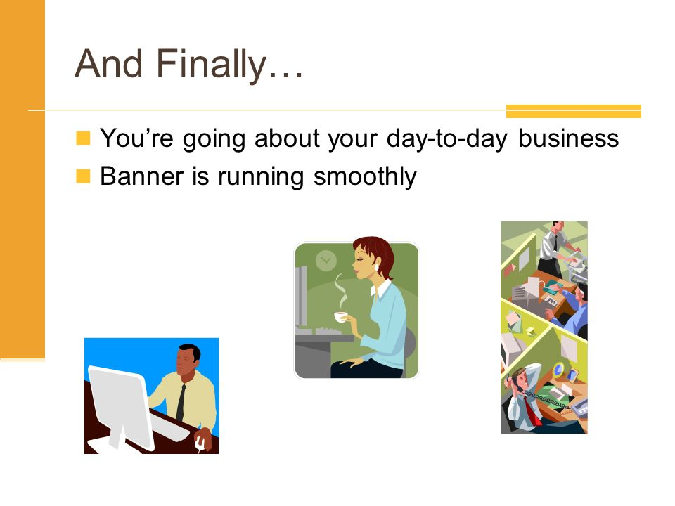 And Finally… Youre going about your day-to-day business Banner is running smoothly