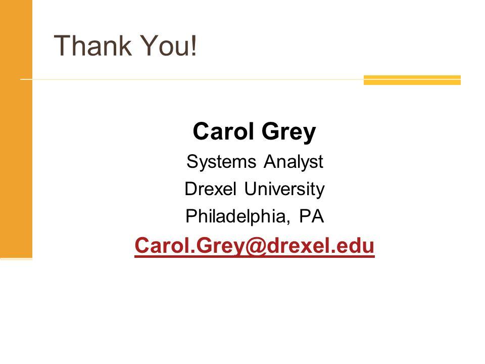 Thank You! Carol Grey Systems Analyst Drexel University Philadelphia, PA Carol.Grey@drexel.edu