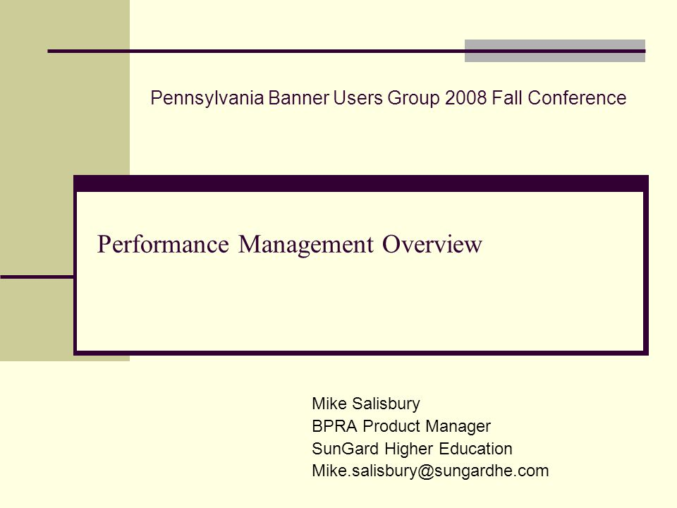 Performance Management Overview Mike Salisbury BPRA Product Manager SunGard Higher Education Mike.salisbury@sungardhe.com Pennsylvania Banner Users Gr