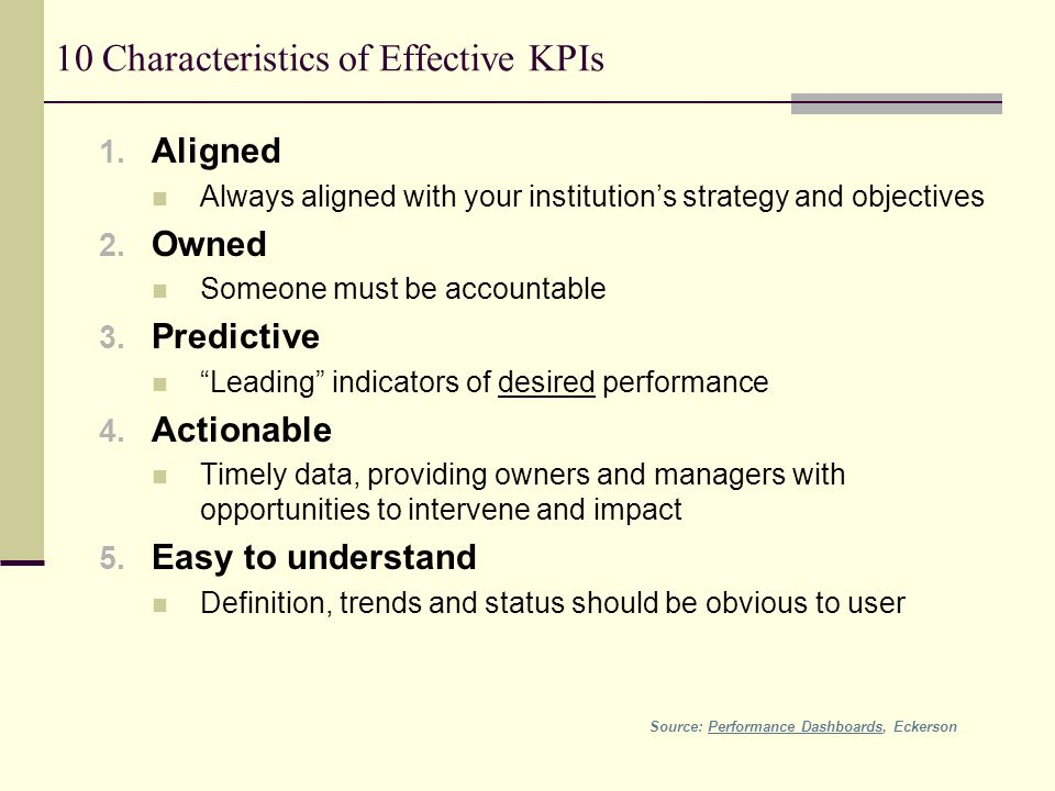 10 Characteristics of Effective KPIs 1. Aligned Always aligned with your institutions strategy and objectives 2. Owned Someone must be accountable 3.