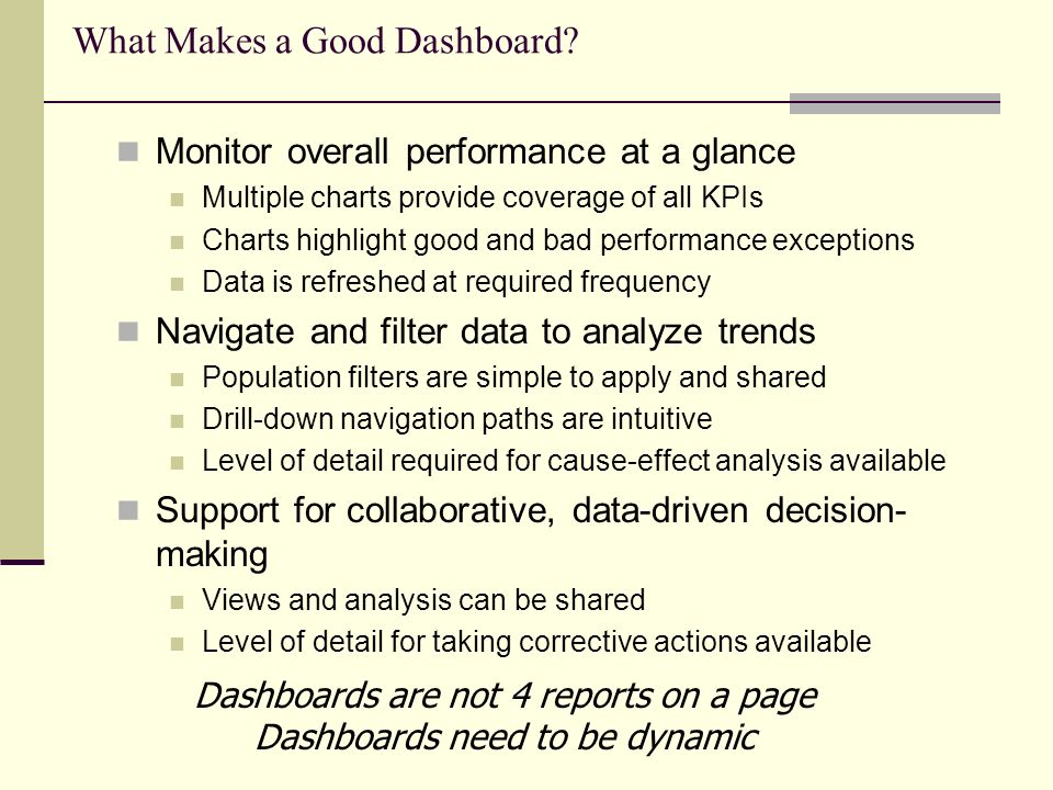 What Makes a Good Dashboard? Monitor overall performance at a glance Multiple charts provide coverage of all KPIs Charts highlight good and bad perfor