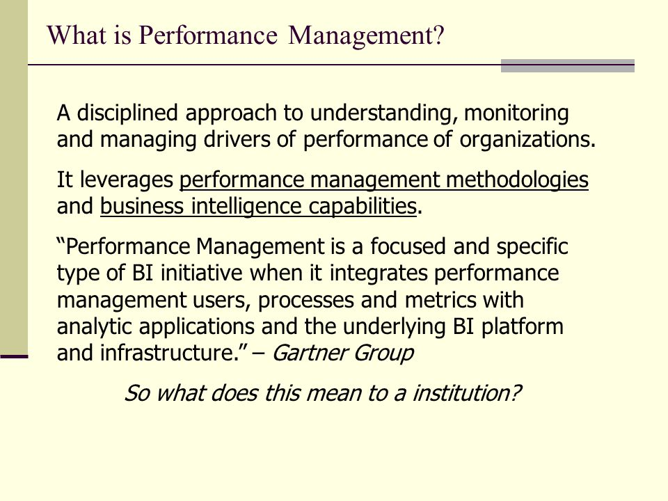 What is Performance Management? A disciplined approach to understanding, monitoring and managing drivers of performance of organizations. It leverages