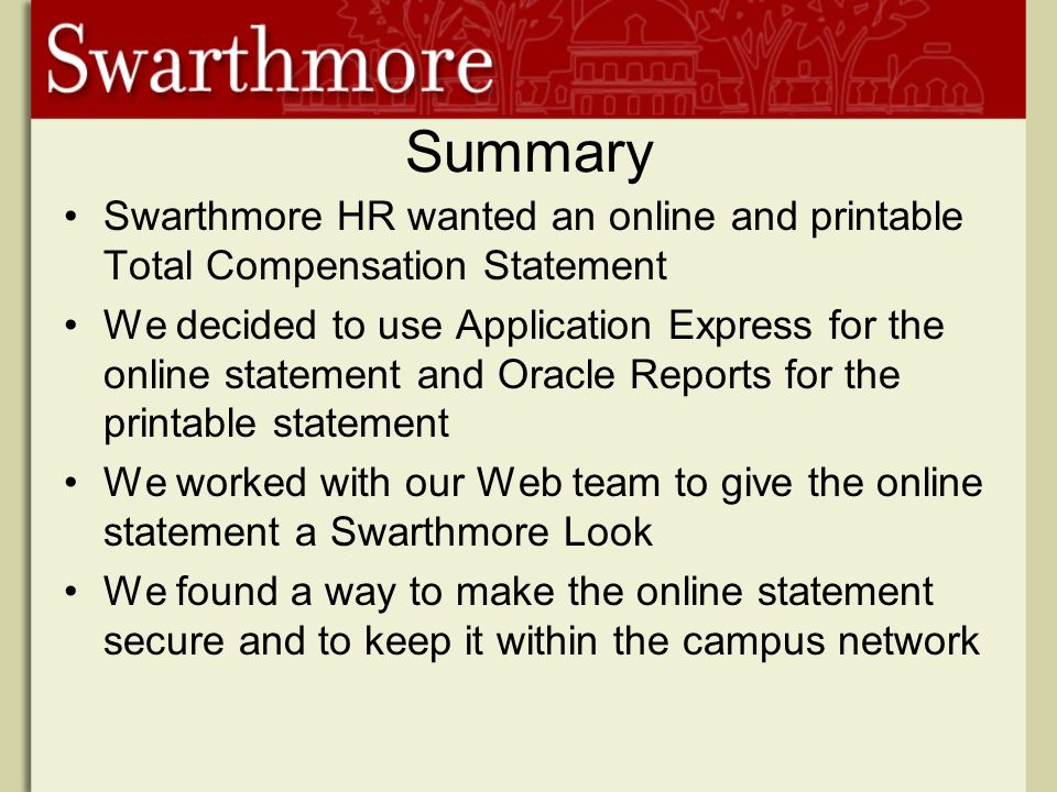 Summary Swarthmore HR wanted an online and printable Total Compensation Statement We decided to use Application Express for the online statement and Oracle Reports for the printable statement We worked with our Web team to give the online statement a Swarthmore Look We found a way to make the online statement secure and to keep it within the campus network