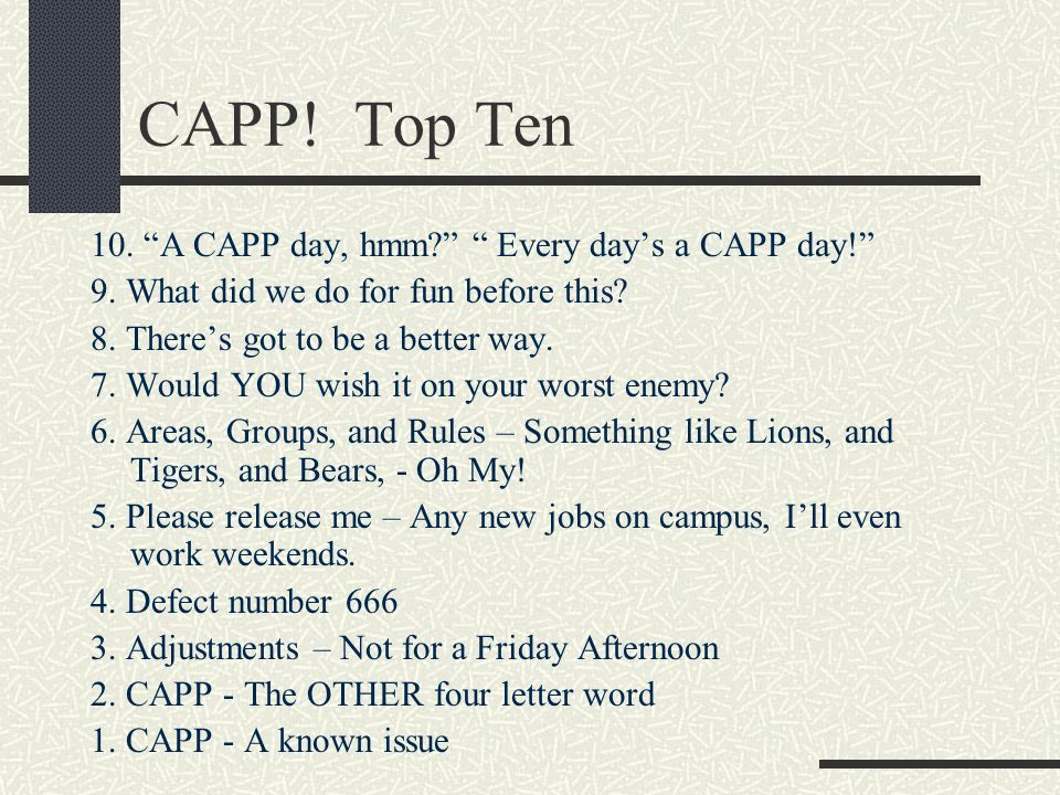 CAPP! Top Ten 10. A CAPP day, hmm? Every days a CAPP day! 9. What did we do for fun before this? 8. Theres got to be a better way. 7. Would YOU wish i
