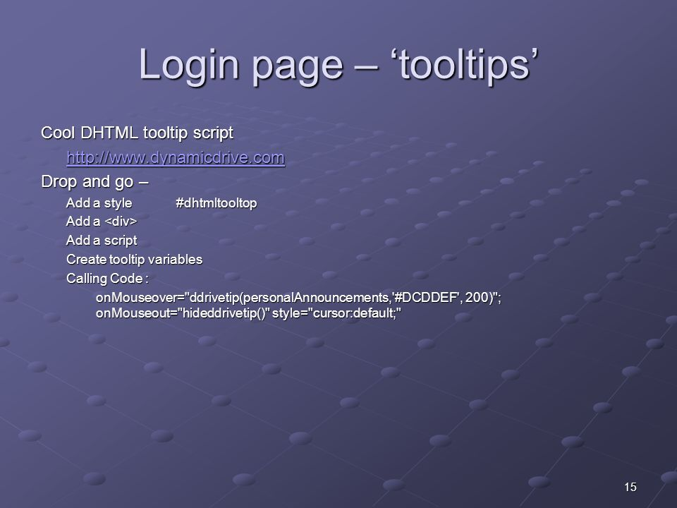 15 Login page – tooltips Cool DHTML tooltip script http://www.dynamicdrive.com Drop and go – Add a style#dhtmltooltop Add a Add a Add a script Create tooltip variables Calling Code : onMouseover= ddrivetip(personalAnnouncements, #DCDDEF , 200) ; onMouseout= hideddrivetip() style= cursor:default;