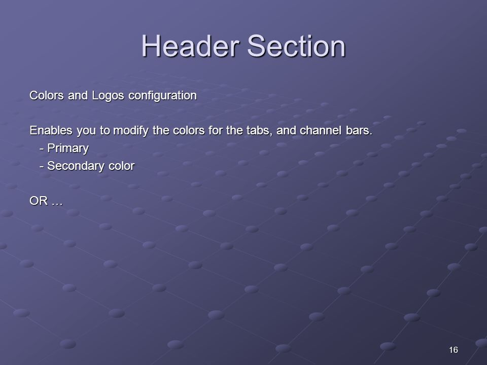 16 Header Section Colors and Logos configuration Enables you to modify the colors for the tabs, and channel bars.