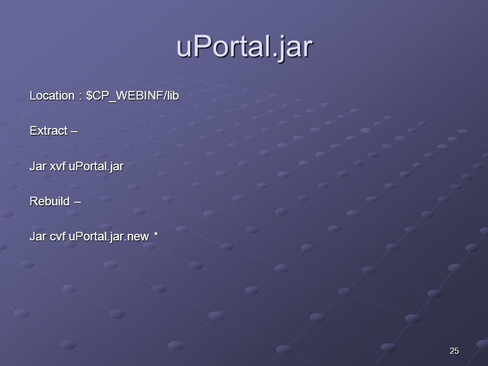 25 uPortal.jar Location : $CP_WEBINF/lib Extract – Jar xvf uPortal.jar Rebuild – Jar cvf uPortal.jar.new *
