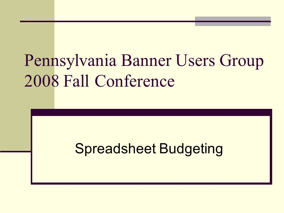 Pennsylvania Banner Users Group 2008 Fall Conference Spreadsheet Budgeting