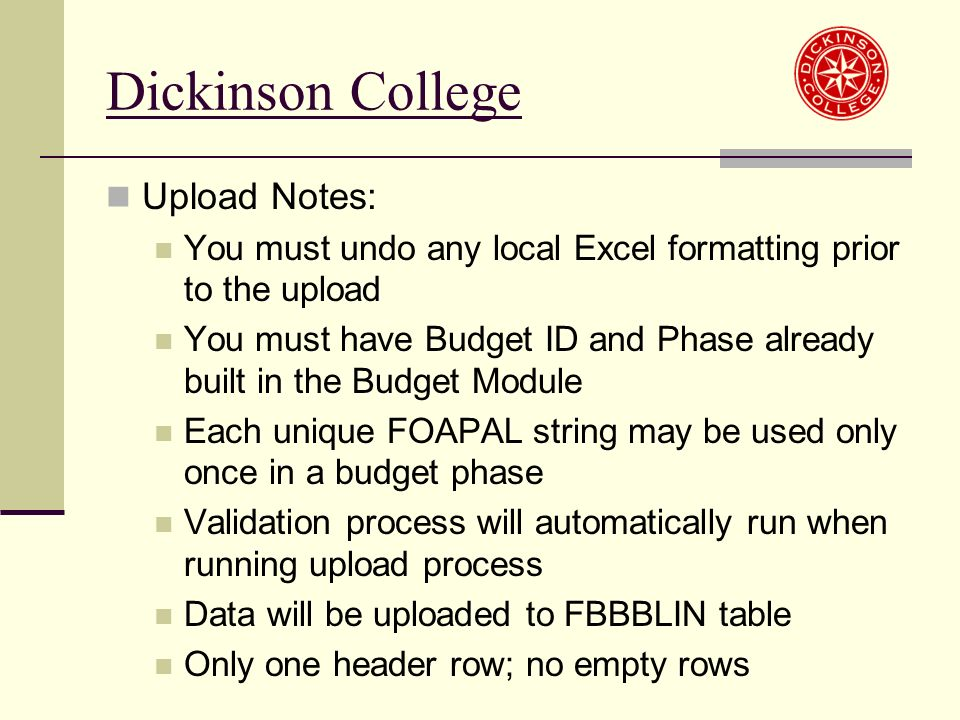 Upload Notes: You must undo any local Excel formatting prior to the upload You must have Budget ID and Phase already built in the Budget Module Each unique FOAPAL string may be used only once in a budget phase Validation process will automatically run when running upload process Data will be uploaded to FBBBLIN table Only one header row; no empty rows