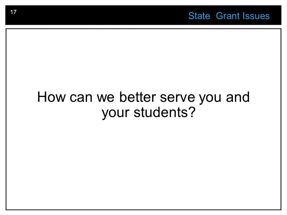 17 State Grant Issues How can we better serve you and your students?