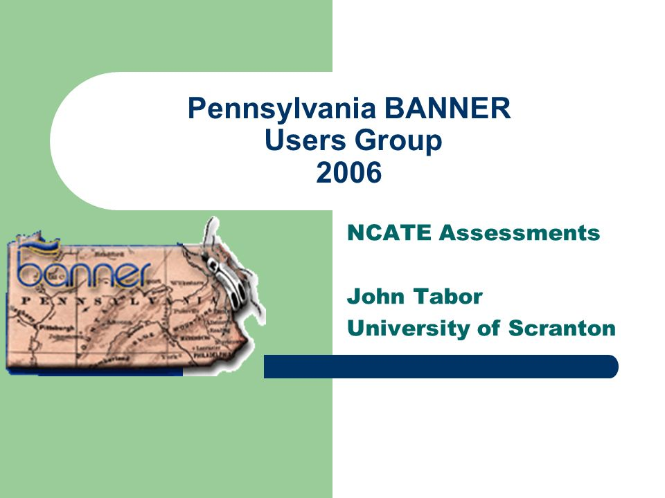 Pennsylvania BANNER Users Group 2006 NCATE Assessments John Tabor University of Scranton