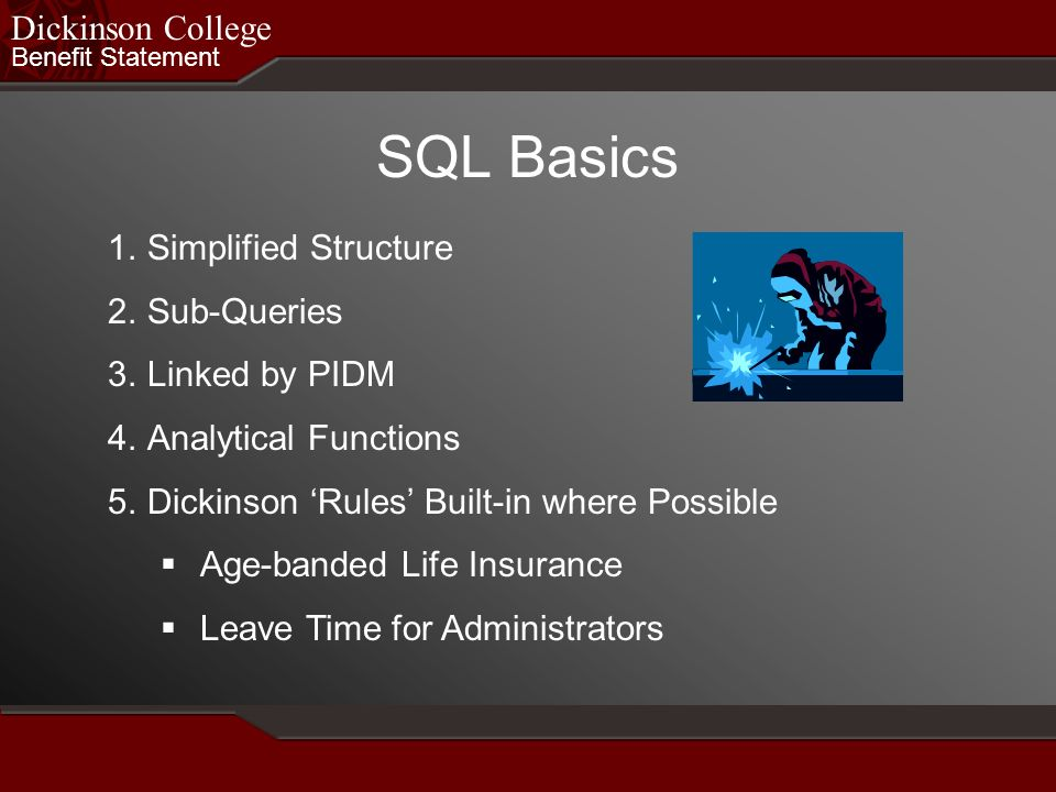 Benefit Statement Dickinson College SQL Basics 1.Simplified Structure 2.Sub-Queries 3.Linked by PIDM 4.Analytical Functions 5.Dickinson Rules Built-in where Possible Age-banded Life Insurance Leave Time for Administrators