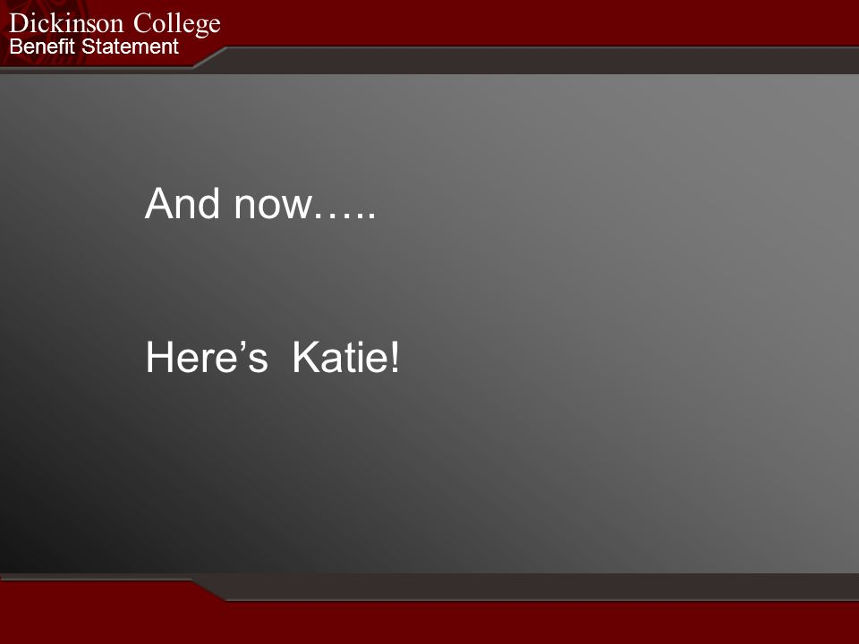 Benefit Statement Dickinson College And now….. Heres Katie!