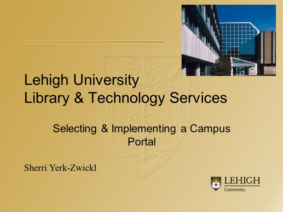 Lehigh University Library & Technology Services Selecting & Implementing a Campus Portal Sherri Yerk-Zwickl