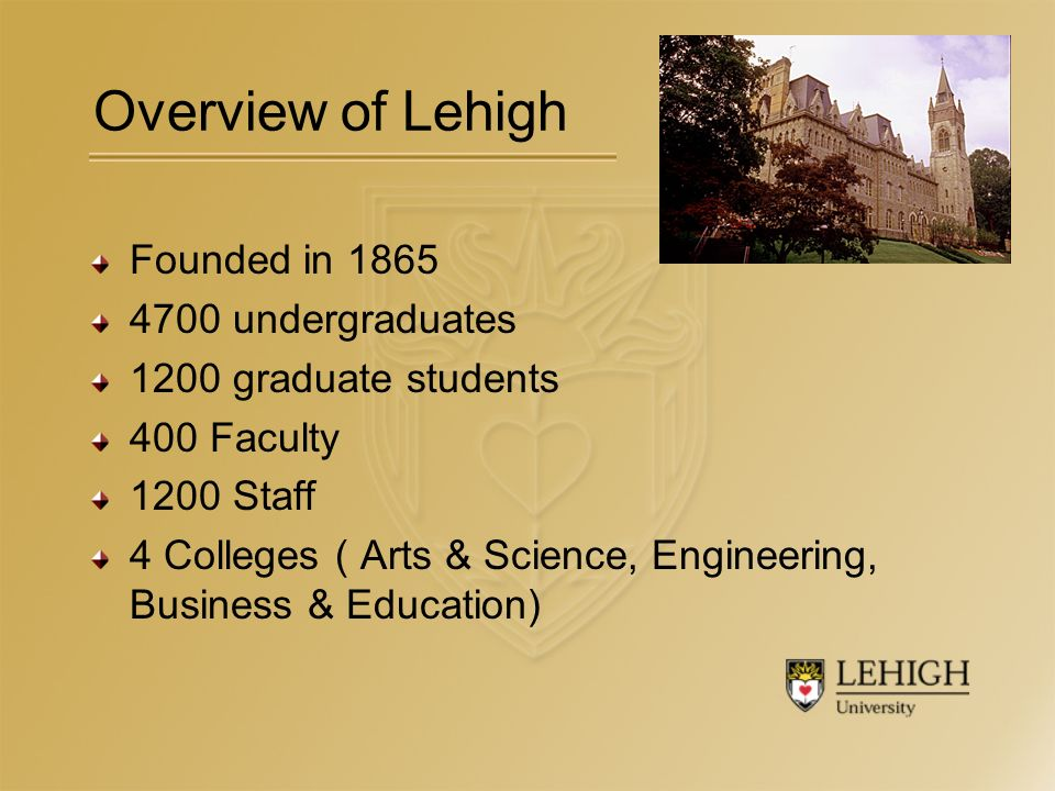 Overview of Lehigh Founded in 1865 4700 undergraduates 1200 graduate students 400 Faculty 1200 Staff 4 Colleges ( Arts & Science, Engineering, Business & Education)