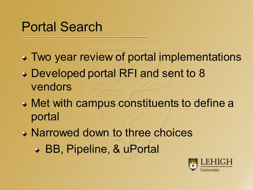 Portal Search Two year review of portal implementations Developed portal RFI and sent to 8 vendors Met with campus constituents to define a portal Narrowed down to three choices BB, Pipeline, & uPortal