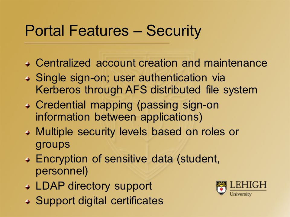 Centralized account creation and maintenance Single sign-on; user authentication via Kerberos through AFS distributed file system Credential mapping (passing sign-on information between applications) Multiple security levels based on roles or groups Encryption of sensitive data (student, personnel) LDAP directory support Support digital certificates Portal Features – Security