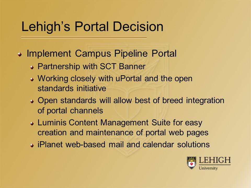 Lehighs Portal Decision Implement Campus Pipeline Portal Partnership with SCT Banner Working closely with uPortal and the open standards initiative Open standards will allow best of breed integration of portal channels Luminis Content Management Suite for easy creation and maintenance of portal web pages iPlanet web-based mail and calendar solutions