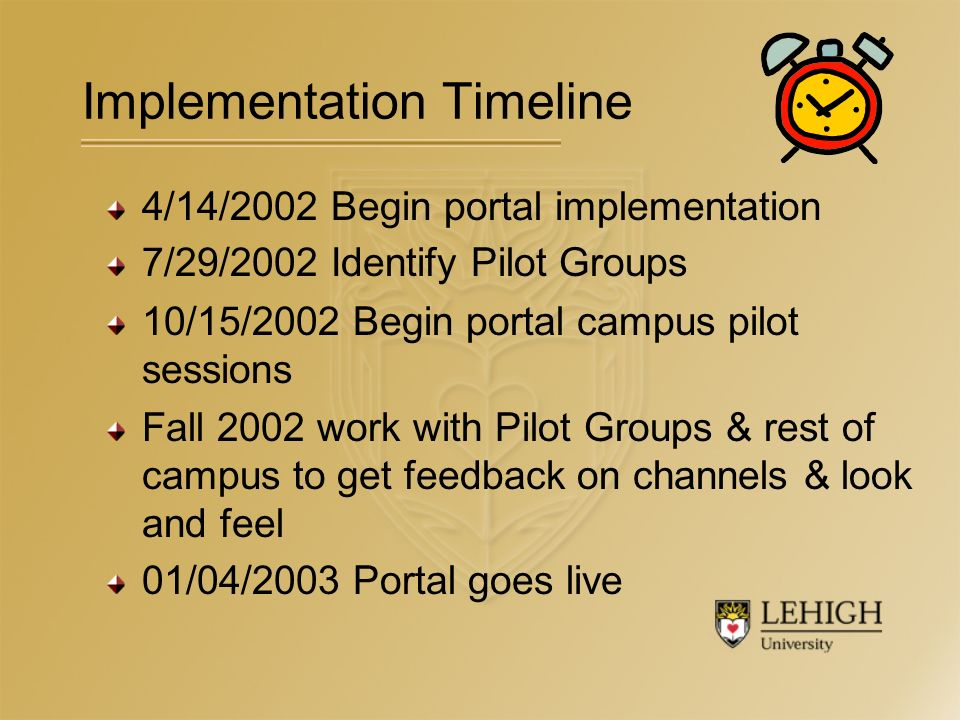 4/14/2002 Begin portal implementation 7/29/2002 Identify Pilot Groups 10/15/2002 Begin portal campus pilot sessions Fall 2002 work with Pilot Groups & rest of campus to get feedback on channels & look and feel 01/04/2003 Portal goes live Implementation Timeline