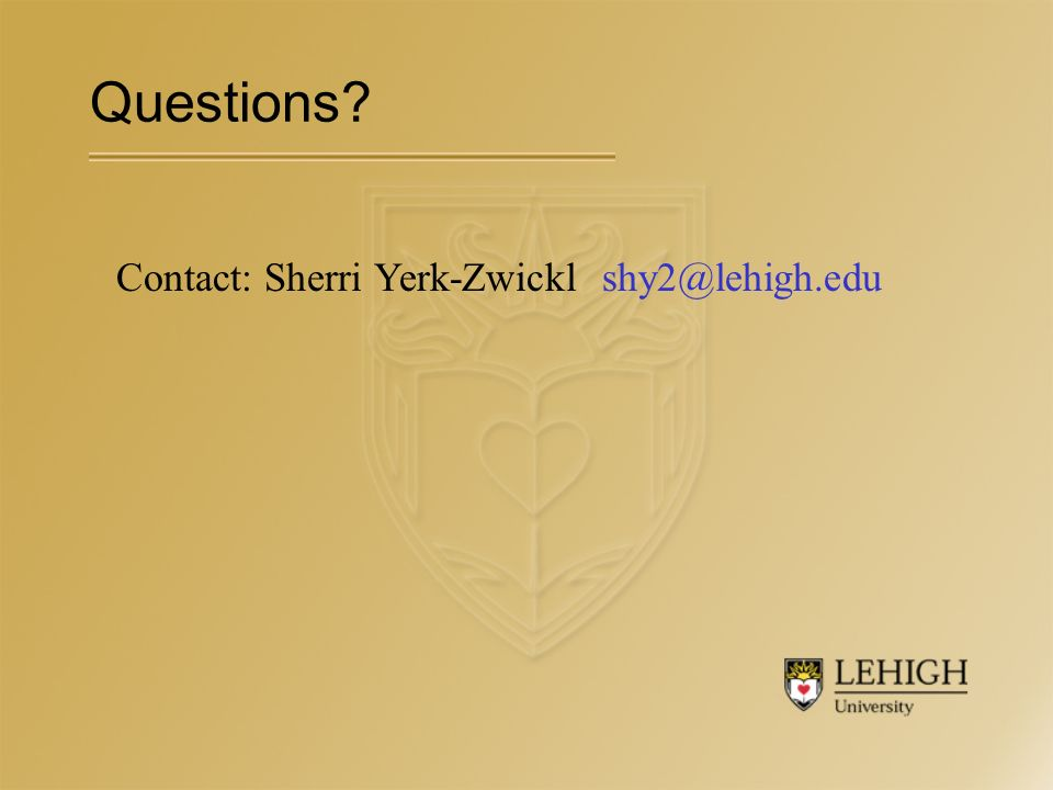 Contact: Sherri Yerk-Zwickl shy2@lehigh.edu Questions