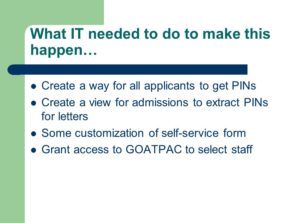 What IT needed to do to make this happen… Create a way for all applicants to get PINs Create a view for admissions to extract PINs for letters Some customization of self-service form Grant access to GOATPAC to select staff