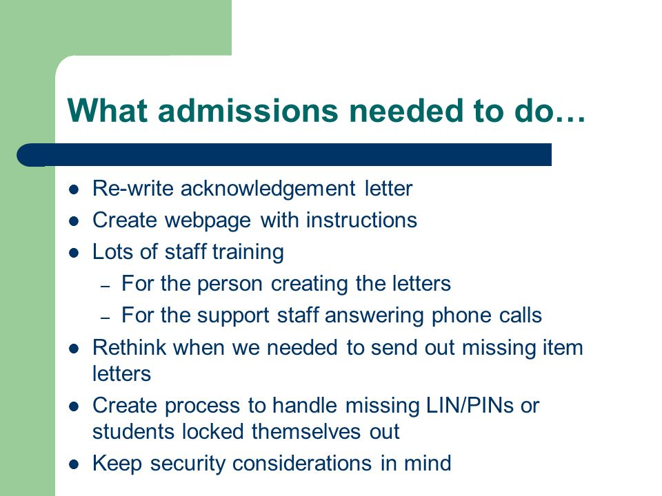 What admissions needed to do… Re-write acknowledgement letter Create webpage with instructions Lots of staff training – For the person creating the letters – For the support staff answering phone calls Rethink when we needed to send out missing item letters Create process to handle missing LIN/PINs or students locked themselves out Keep security considerations in mind
