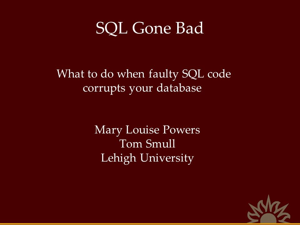 SQL Gone Bad What to do when faulty SQL code corrupts your database Mary Louise Powers Tom Smull Lehigh University