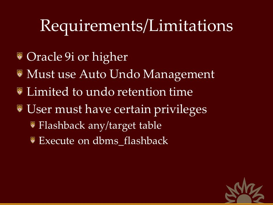 Requirements/Limitations Oracle 9i or higher Must use Auto Undo Management Limited to undo retention time User must have certain privileges Flashback any/target table Execute on dbms_flashback