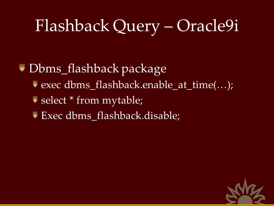 Flashback Query – Oracle9i Dbms_flashback package exec dbms_flashback.enable_at_time(…); select * from mytable; Exec dbms_flashback.disable;
