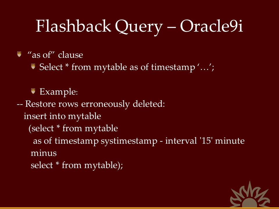 Flashback Query – Oracle9i as of clause Select * from mytable as of timestamp …; Example : -- Restore rows erroneously deleted: insert into mytable (s