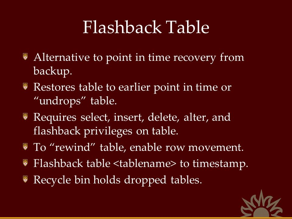 Flashback Table Alternative to point in time recovery from backup. Restores table to earlier point in time or undrops table. Requires select, insert,