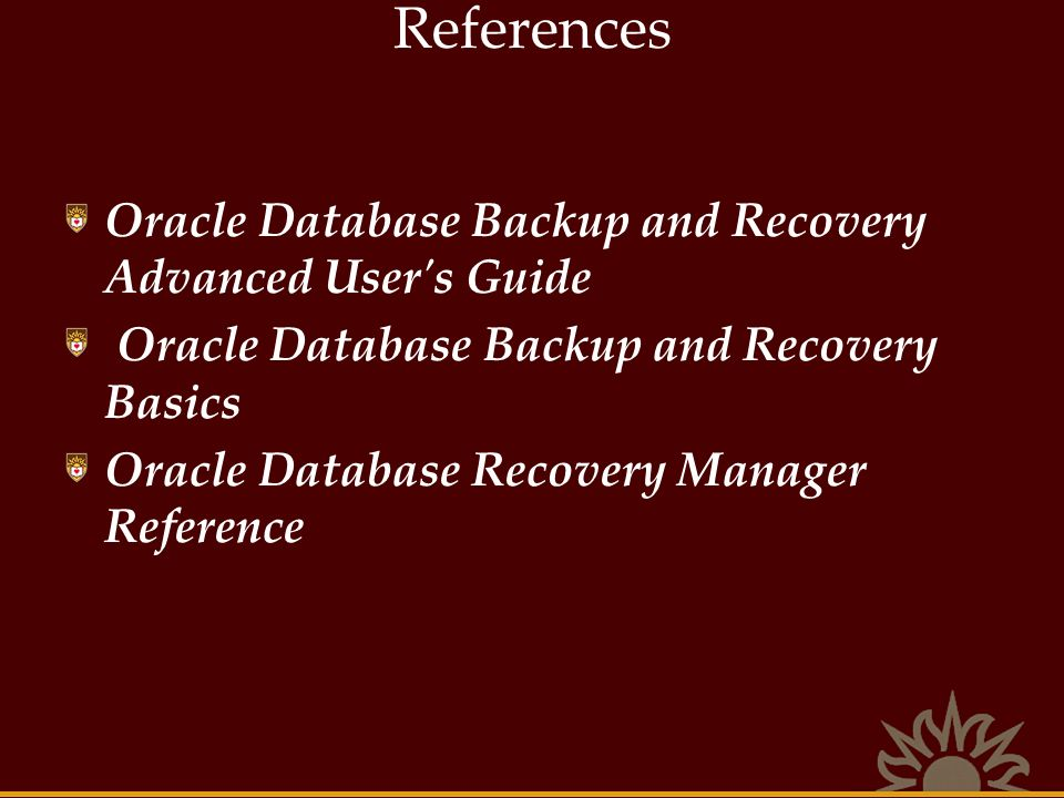 References Oracle Database Backup and Recovery Advanced User s Guide Oracle Database Backup and Recovery Basics Oracle Database Recovery Manager Reference